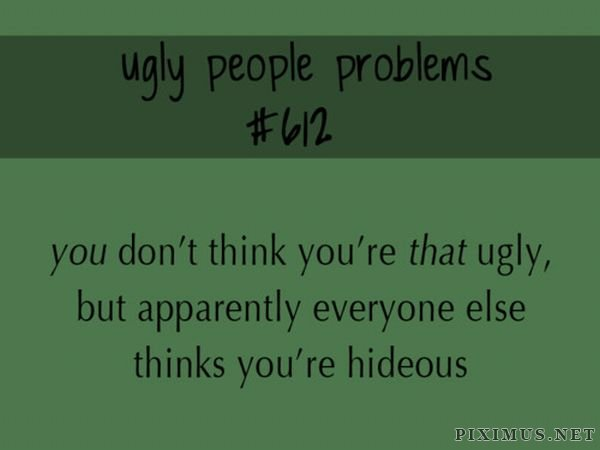Ugly People Problems